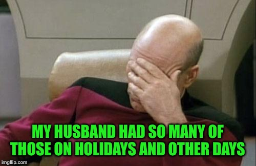 Captain Picard Facepalm Meme | MY HUSBAND HAD SO MANY OF THOSE ON HOLIDAYS AND OTHER DAYS | image tagged in memes,captain picard facepalm | made w/ Imgflip meme maker