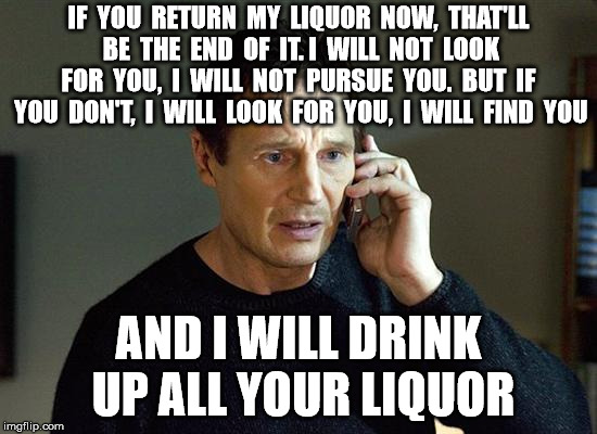 Liam Neeson Taken 2 Meme |  IF  YOU  RETURN  MY  LIQUOR  NOW,  THAT'LL  BE  THE  END  OF  IT. I  WILL  NOT  LOOK  FOR  YOU,  I  WILL  NOT  PURSUE  YOU.  BUT  IF  YOU  DON'T,  I  WILL  LOOK  FOR  YOU,  I  WILL  FIND  YOU; AND I WILL DRINK UP ALL YOUR LIQUOR | image tagged in memes,liam neeson taken 2 | made w/ Imgflip meme maker