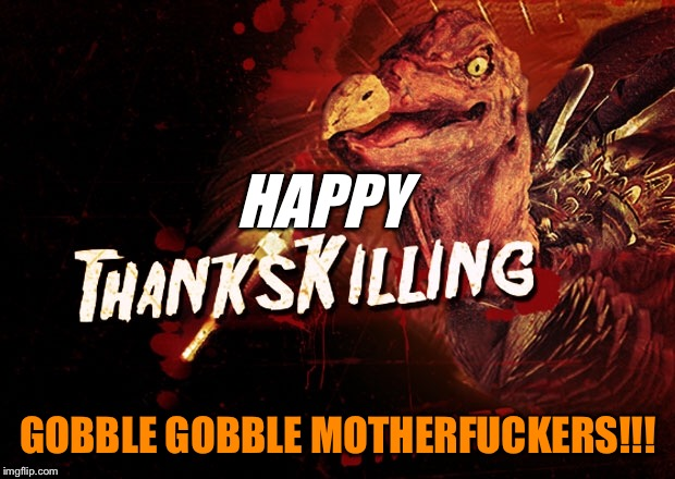 Have a good one ya turkeys!  | HAPPY GOBBLE GOBBLE MOTHERF**KERS!!! | image tagged in thanksgiving,nsfw,turkey,horror movie,stupid,funny memes | made w/ Imgflip meme maker