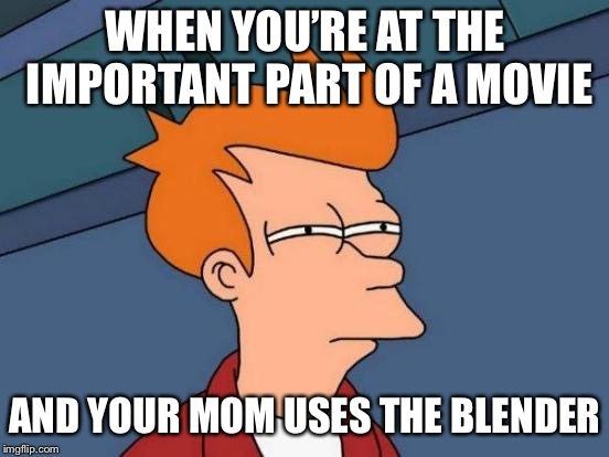 How dare you | WHEN YOU'RE AT THE IMPORTANT PART OF A MOVIE AND YOUR MOM USES THE BLENDER | image tagged in memes,futurama fry,blender,comedy | made w/ Imgflip meme maker