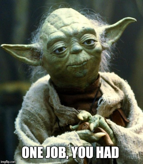 Star Wars Yoda Meme | ONE JOB, YOU HAD | image tagged in memes,star wars yoda | made w/ Imgflip meme maker