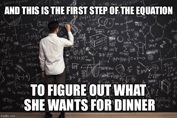 Math | AND THIS IS THE FIRST STEP OF THE EQUATION TO FIGURE OUT WHAT SHE WANTS FOR DINNER | image tagged in math | made w/ Imgflip meme maker