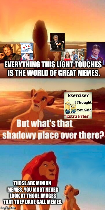Simba Shadowy Place | EVERYTHING THIS LIGHT TOUCHES IS THE WORLD OF GREAT MEMES. THOSE ARE MINION MEMES. YOU MUST NEVER LOOK AT THOSE IMAGES THAT THEY DARE CALL M | image tagged in memes,simba shadowy place | made w/ Imgflip meme maker