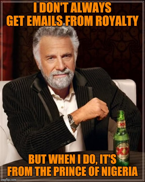 The Most Interesting Man In The World Meme | I DON'T ALWAYS GET EMAILS FROM ROYALTY BUT WHEN I DO, IT'S FROM THE PRINCE OF NIGERIA | image tagged in memes,the most interesting man in the world | made w/ Imgflip meme maker