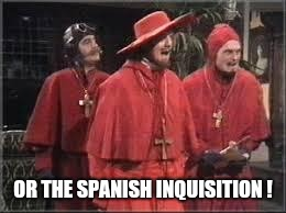 Spanish Inquisition | OR THE SPANISH INQUISITION ! | image tagged in spanish inquisition | made w/ Imgflip meme maker
