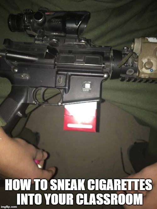Lifehack for smokers |  HOW TO SNEAK CIGARETTES INTO YOUR CLASSROOM | image tagged in smoking,guns,gun control,funny memes,school,life hack | made w/ Imgflip meme maker