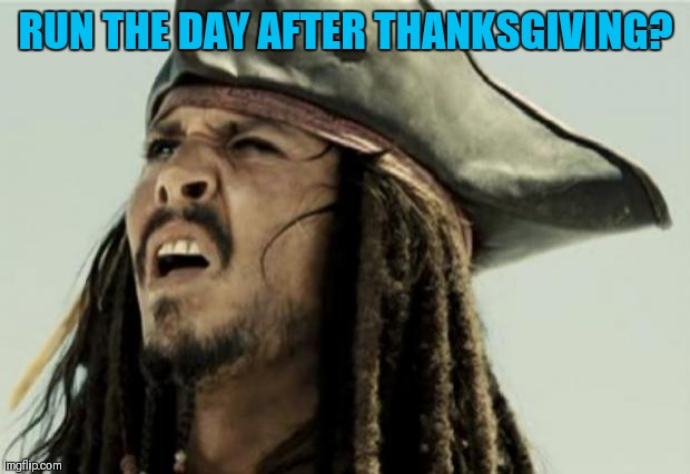 confused dafuq jack sparrow what | RUN THE DAY AFTER THANKSGIVING? | image tagged in confused dafuq jack sparrow what | made w/ Imgflip meme maker