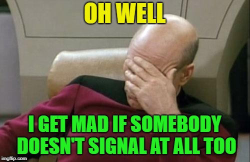 Captain Picard Facepalm Meme | OH WELL I GET MAD IF SOMEBODY DOESN'T SIGNAL AT ALL TOO | image tagged in memes,captain picard facepalm | made w/ Imgflip meme maker