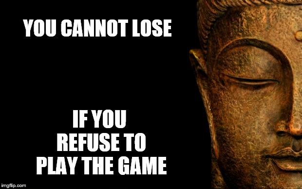 Buddha's got no game | YOU CANNOT LOSE IF YOU REFUSE TO PLAY THE GAME | image tagged in buddha - quotes,game,lose,peace | made w/ Imgflip meme maker