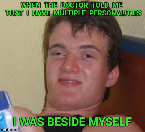 10 Guy |  WHEN  THE  DOCTOR  TOLD  ME  THAT  I  HAVE  MULTIPLE  PERSONALITIES; I WAS BESIDE MYSELF | image tagged in memes,10 guy,doctor,personality disorders,multiple | made w/ Imgflip meme maker