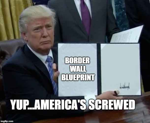 Trump Bill Signing Meme | BORDER WALL BLUEPRINT YUP...AMERICA'S SCREWED | image tagged in memes,trump bill signing | made w/ Imgflip meme maker