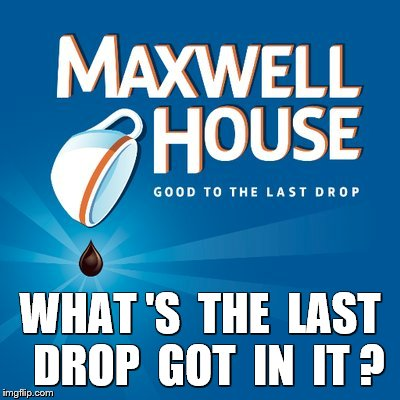 WHAT 'S  THE  LAST  DROP  GOT  IN  IT ? | made w/ Imgflip meme maker