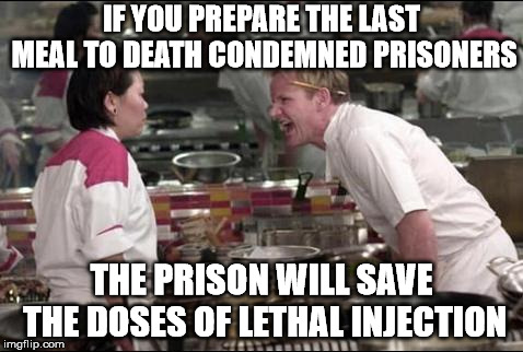 Angry Chef Gordon Ramsay | IF YOU PREPARE THE LAST MEAL TO DEATH CONDEMNED PRISONERS THE PRISON WILL SAVE THE DOSES OF LETHAL INJECTION | image tagged in memes,angry chef gordon ramsay | made w/ Imgflip meme maker