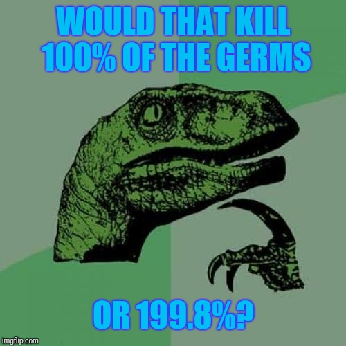 Philosoraptor Meme | WOULD THAT KILL 100% OF THE GERMS OR 199.8%? | image tagged in memes,philosoraptor | made w/ Imgflip meme maker