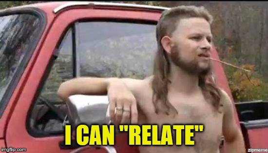 "almost politically correct redneck | I CAN ""RELATE"" 