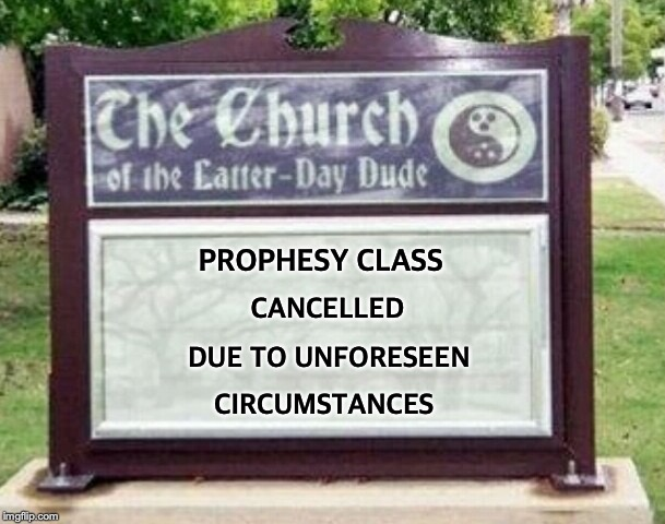 Church sign | PROPHESY CLASS CANCELLED DUE TO UNFORESEEN CIRCUMSTANCES | image tagged in church sign,fraud,quack,prophecy,mystic | made w/ Imgflip meme maker
