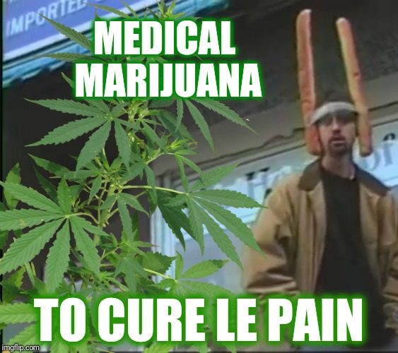 MEDICAL MARIJUANA TO CURE LE PAIN | made w/ Imgflip meme maker