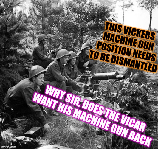 He's having trouble with his private's again ! | WHY SIR, DOES THE VICAR WANT HIS MACHINE GUN BACK THIS VICKERS MACHINE GUN POSITION NEEDS TO BE DISMANTLED | image tagged in machine gun,vicar,cheeky,private | made w/ Imgflip meme maker