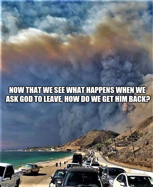 California, a Christian free zone |  NOW THAT WE SEE WHAT HAPPENS WHEN WE ASK GOD TO LEAVE, HOW DO WE GET HIM BACK? | image tagged in california fire 2018,burn baby burn,godless,hellfire | made w/ Imgflip meme maker