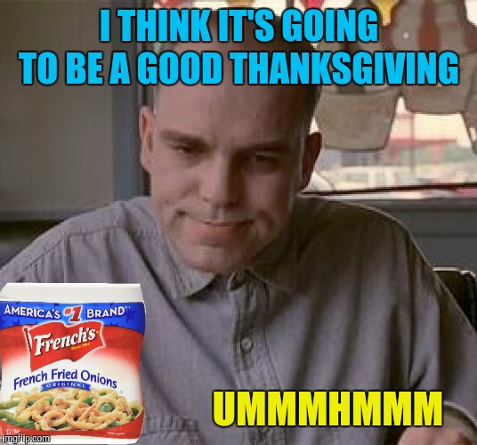 The things I waste my submissions on... | I THINK IT'S GOING TO BE A GOOD THANKSGIVING UMMMHMMM | image tagged in memes,slingblade,french fried onions,thanksgiving,happy thanksgiving | made w/ Imgflip meme maker