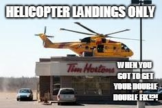 Tim Horton's Helicopter Heli Pad Land Thru!! | HELICOPTER LANDINGS ONLY WHEN YOU GOT TO GET YOUR DOUBLE DOUBLE FIX!?! | image tagged in tim hortons,helicopter,coffee | made w/ Imgflip meme maker