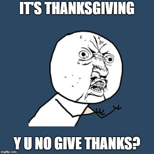 Already lining up for Black Friday, I see. (Y U NOvember, a punman21 and socrates event.) | IT'S THANKSGIVING Y U NO GIVE THANKS? | image tagged in memes,y u no,y u november,punman21,socrates | made w/ Imgflip meme maker