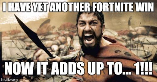 Sparta Leonidas | I HAVE YET ANOTHER FORTNITE WIN NOW IT ADDS UP TO... 1!!! | image tagged in memes,sparta leonidas | made w/ Imgflip meme maker