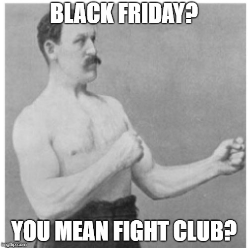 First rule of Black Friday....there are no rules! (Happy Thanksgiving) | BLACK FRIDAY? YOU MEAN FIGHT CLUB? | image tagged in memes,overly manly man,black friday,fight club,first rule of the fight club,happy thanksgiving | made w/ Imgflip meme maker