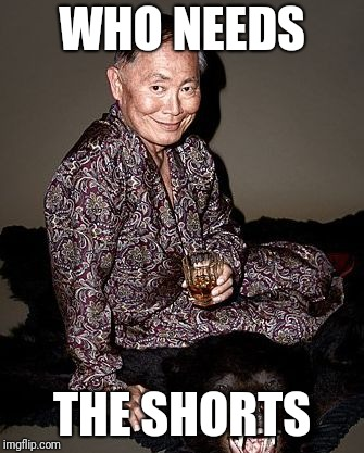 George Takei | WHO NEEDS THE SHORTS | image tagged in george tekei | made w/ Imgflip meme maker