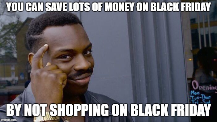 Roll Safe Think About It | YOU CAN SAVE LOTS OF MONEY ON BLACK FRIDAY BY NOT SHOPPING ON BLACK FRIDAY | image tagged in memes,roll safe think about it,black friday,a tragedy at walmart,happy thanksgiving | made w/ Imgflip meme maker