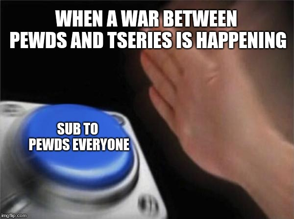 SUB TO PEWDS!!! WIN WAR AGAINST T-SERIES!!! | WHEN A WAR BETWEEN PEWDS AND TSERIES IS HAPPENING SUB TO PEWDS EVERYONE | image tagged in memes,blank nut button,sub,pewdiepie,tseries | made w/ Imgflip meme maker