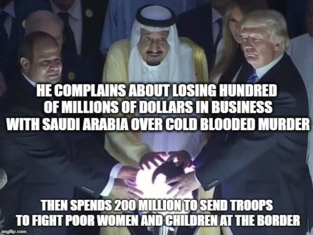 Creepy, Crooked, and Evil. | HE COMPLAINS ABOUT LOSING HUNDRED OF MILLIONS OF DOLLARS IN BUSINESS WITH SAUDI ARABIA OVER COLD BLOODED MURDER THEN SPENDS 200 MILLION TO S | image tagged in trump,memes,politics,maga,murder,first amendment | made w/ Imgflip meme maker