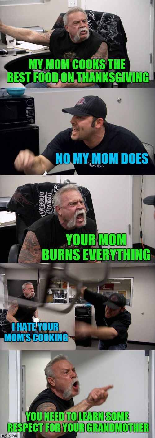 Happy Thanksgiving Everyone! | MY MOM COOKS THE BEST FOOD ON THANKSGIVING NO MY MOM DOES YOUR MOM BURNS EVERYTHING I HATE YOUR MOM'S COOKING YOU NEED TO LEARN SOME RESPECT | image tagged in memes,american chopper argument,funny,thanksgiving,cooking,family | made w/ Imgflip meme maker