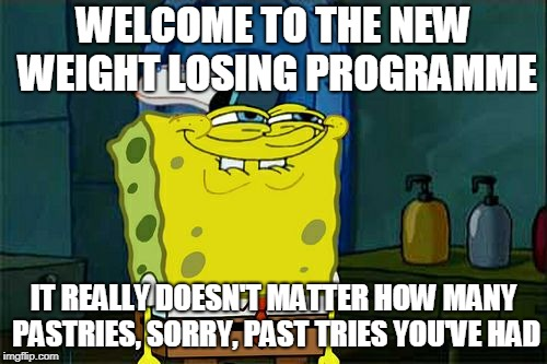 Great Advertising Campaign | WELCOME TO THE NEW WEIGHT LOSING PROGRAMME IT REALLY DOESN'T MATTER HOW MANY PASTRIES, SORRY, PAST TRIES YOU'VE HAD | image tagged in memes,dont you squidward,funny,food,diet,weight loss | made w/ Imgflip meme maker