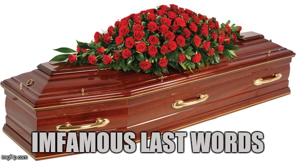 Famous Last Words | IMFAMOUS LAST WORDS | image tagged in famous last words | made w/ Imgflip meme maker