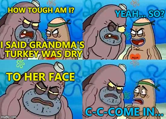 Brave? Or stupid? :) | HOW TOUGH AM I? YEAH... SO? TO HER FACE C-C-COME IN... I SAID GRANDMA'S TURKEY WAS DRY | image tagged in welcome to the salty spitoon,memes,turkey,thanksgiving | made w/ Imgflip meme maker