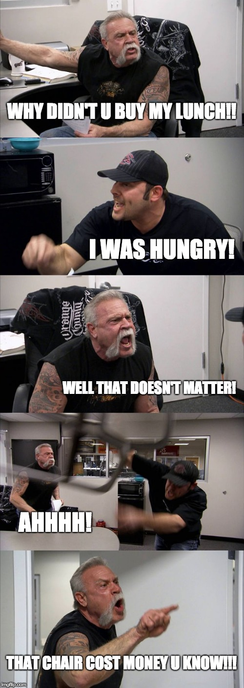 American Chopper Argument Meme | WHY DIDN'T U BUY MY LUNCH!! I WAS HUNGRY! WELL THAT DOESN'T MATTER! AHHHH! THAT CHAIR COST MONEY U KNOW!!! | image tagged in memes,american chopper argument | made w/ Imgflip meme maker