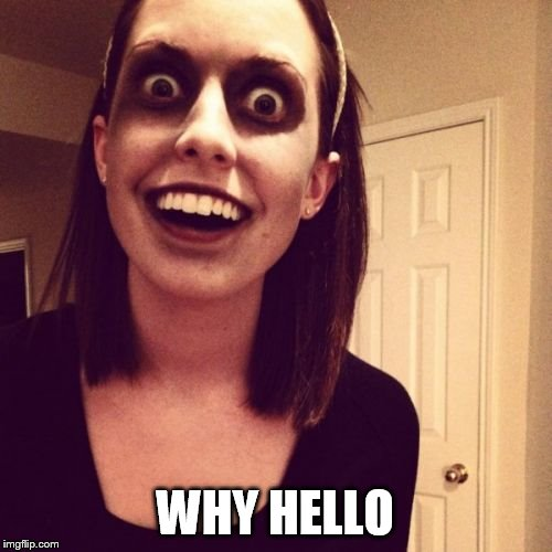 Zombie Overly Attached Girlfriend Meme | WHY HELLO | image tagged in memes,zombie overly attached girlfriend | made w/ Imgflip meme maker