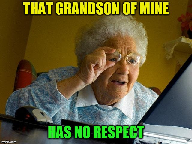 Grandma Finds The Internet Meme | THAT GRANDSON OF MINE HAS NO RESPECT | image tagged in memes,grandma finds the internet | made w/ Imgflip meme maker