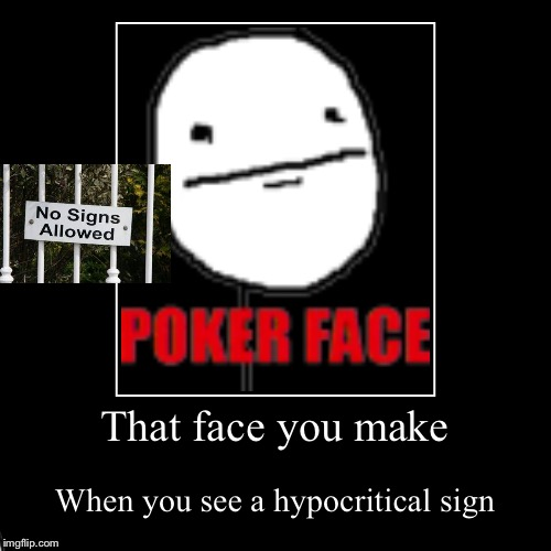Says the sign.... | That face you make | When you see a hypocritical sign | image tagged in funny,demotivationals,signs,poker face | made w/ Imgflip demotivational maker