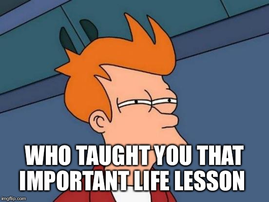 Futurama Fry Meme | WHO TAUGHT YOU THAT IMPORTANT LIFE LESSON | image tagged in memes,futurama fry | made w/ Imgflip meme maker