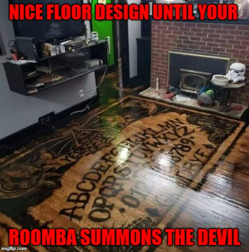 There's no way in hell I would put that in my house!!! |  NICE FLOOR DESIGN UNTIL YOUR; ROOMBA SUMMONS THE DEVIL | image tagged in ouija board,memes,wood floor,funny,roomba,the devil | made w/ Imgflip meme maker