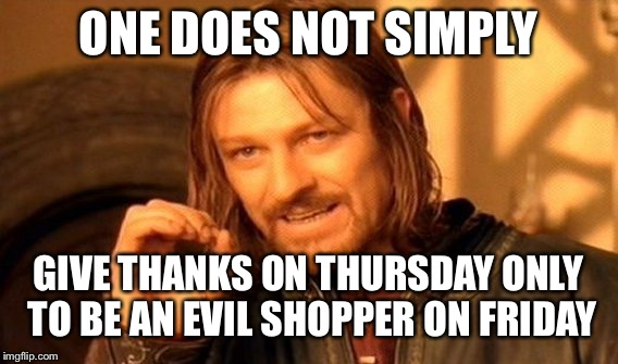 Black Friday | ONE DOES NOT SIMPLY GIVE THANKS ON THURSDAY ONLY TO BE AN EVIL SHOPPER ON FRIDAY | image tagged in memes,one does not simply,black friday,thanksgiving,common sense,november | made w/ Imgflip meme maker