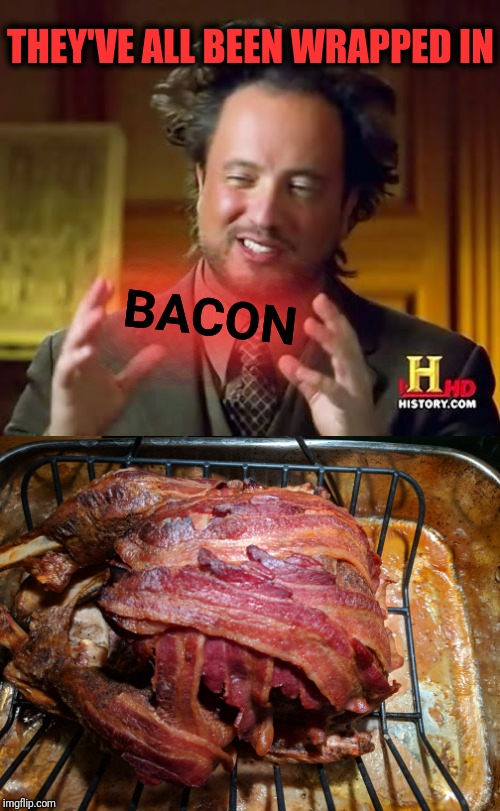 THEY'VE ALL BEEN WRAPPED IN BACON | image tagged in memes,ancient aliens | made w/ Imgflip meme maker