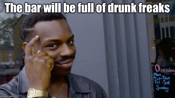 Roll Safe Think About It Meme | The bar will be full of drunk freaks | image tagged in memes,roll safe think about it | made w/ Imgflip meme maker