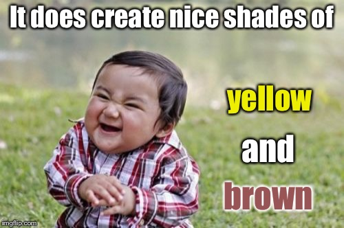 Evil Toddler Meme | It does create nice shades of yellow and brown | image tagged in memes,evil toddler | made w/ Imgflip meme maker