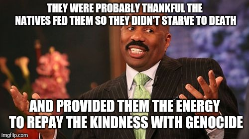 Steve Harvey Meme | THEY WERE PROBABLY THANKFUL THE NATIVES FED THEM SO THEY DIDN'T STARVE TO DEATH AND PROVIDED THEM THE ENERGY TO REPAY THE KINDNESS WITH GENO | image tagged in memes,steve harvey | made w/ Imgflip meme maker