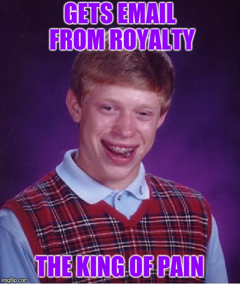 Bad Luck Brian Meme | GETS EMAIL FROM ROYALTY THE KING OF PAIN | image tagged in memes,bad luck brian | made w/ Imgflip meme maker