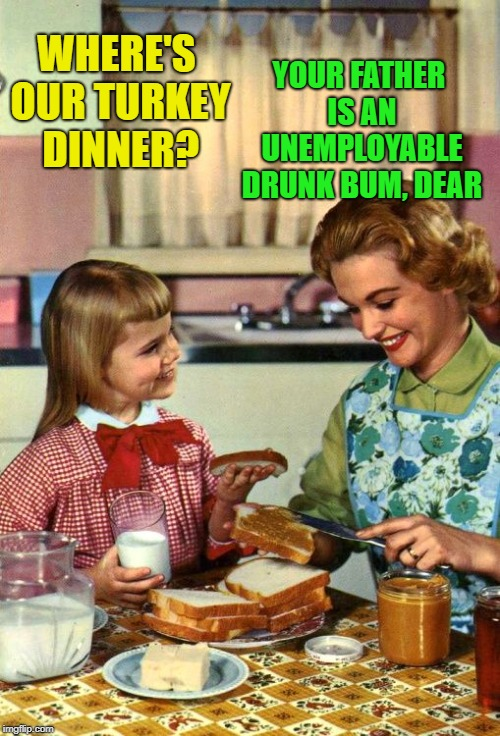 Vintage Mom & Daughter Thanksgiving | WHERE'S OUR TURKEY DINNER? YOUR FATHER IS AN UNEMPLOYABLE DRUNK BUM, DEAR | image tagged in vintage mom and daughter,funny memes,drunk,deadbeat dad,kid | made w/ Imgflip meme maker