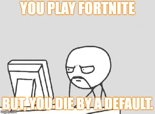 Computer Guy Meme | YOU PLAY FORTNITE BUT, YOU DIE BY A DEFAULT. | image tagged in memes,computer guy | made w/ Imgflip meme maker